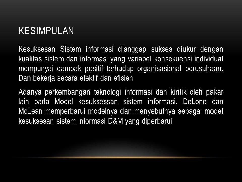 KESIMPULAN Kesuksesan Sistem informasi dianggap sukses diukur dengan kualitas sistem dan informasi yang variabel konsekuensi individual mempunyai damp