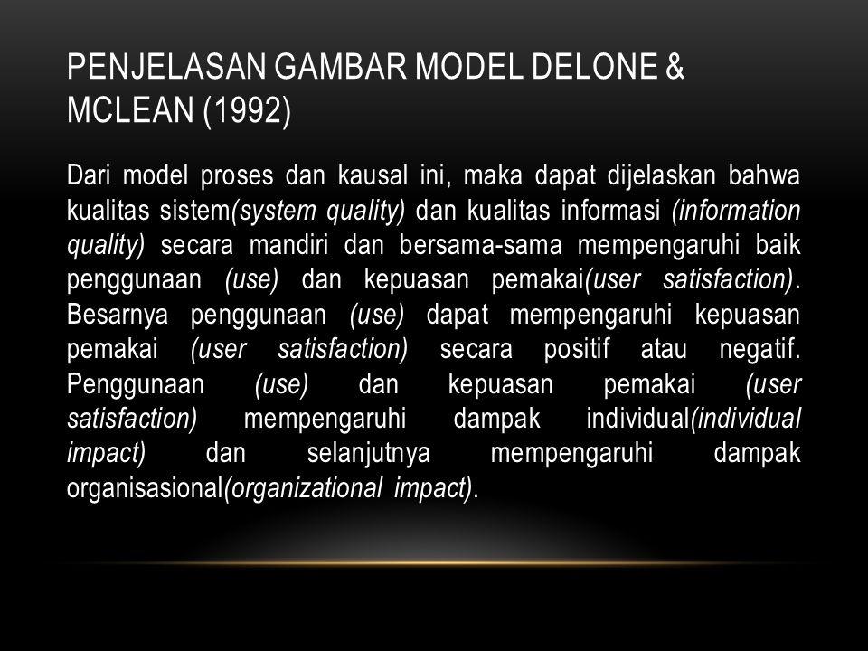 PENJELASAN GAMBAR MODEL DELONE & MCLEAN (1992) Dari model proses dan kausal ini, maka dapat dijelaskan bahwa kualitas sistem (system quality) dan kual