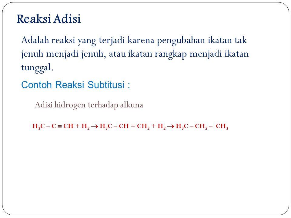 Contoh Reaksi Subtitusi : Reaksi Adisi Adalah reaksi yang terjadi karena pengubahan ikatan tak jenuh menjadi jenuh, atau ikatan rangkap menjadi ikatan tunggal.