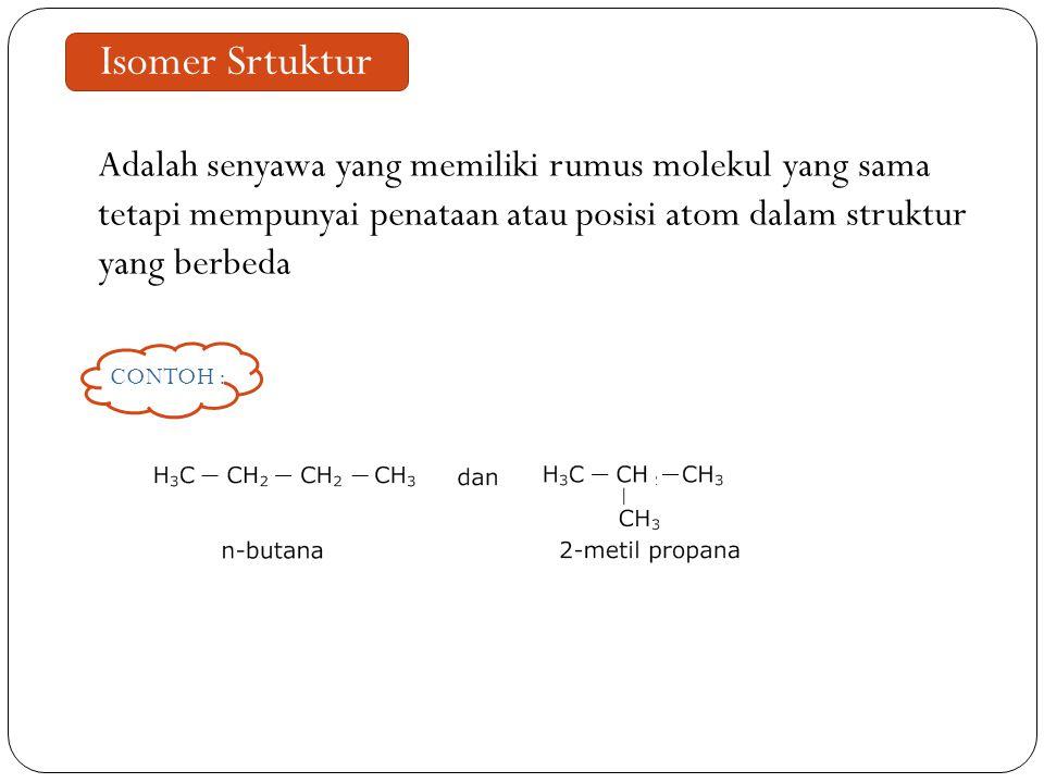 Isomer Srtuktur Adalah senyawa yang memiliki rumus molekul yang sama tetapi mempunyai penataan atau posisi atom dalam struktur yang berbeda CONTOH :