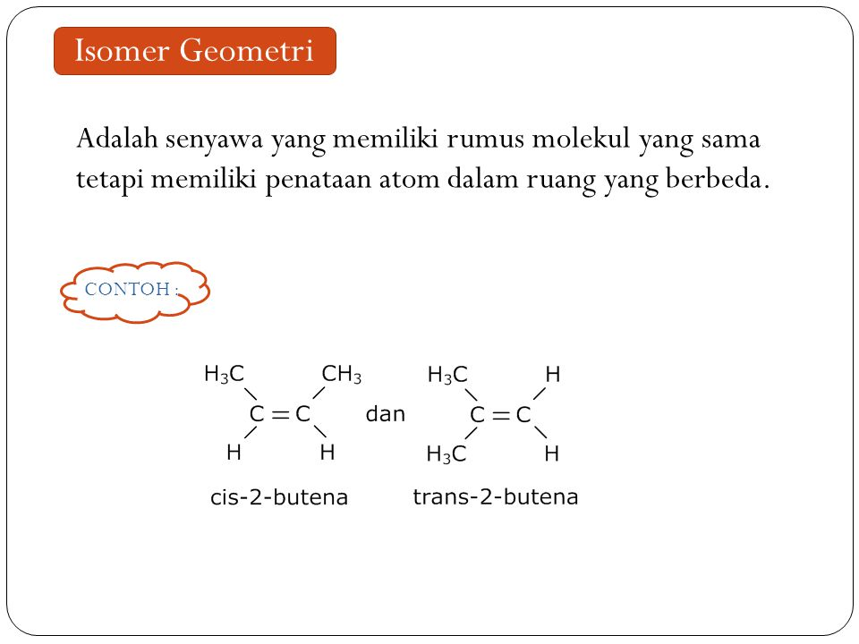 Isomer Geometri Adalah senyawa yang memiliki rumus molekul yang sama tetapi memiliki penataan atom dalam ruang yang berbeda.