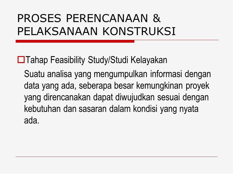 PROSES PERENCANAAN & PELAKSANAAN KONSTRUKSI  Tahap Feasibility Study/Studi Kelayakan Suatu analisa yang mengumpulkan informasi dengan data yang ada,