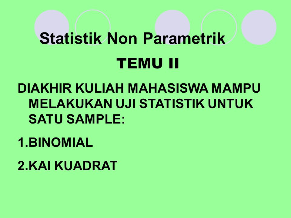 Statistik Non Parametrik TEMU II DIAKHIR KULIAH MAHASISWA MAMPU MELAKUKAN UJI STATISTIK UNTUK SATU SAMPLE: 1.BINOMIAL 2.KAI KUADRAT
