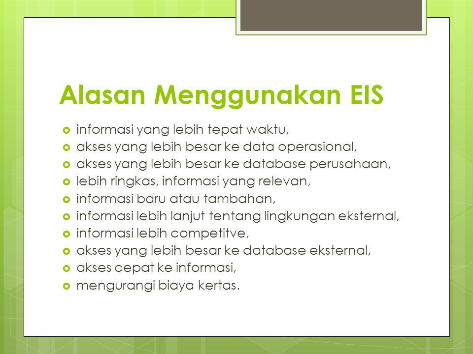 Alasan Menggunakan EIS  informasi yang lebih tepat waktu,  akses yang lebih besar ke data operasional,  akses yang lebih besar ke database perusaha