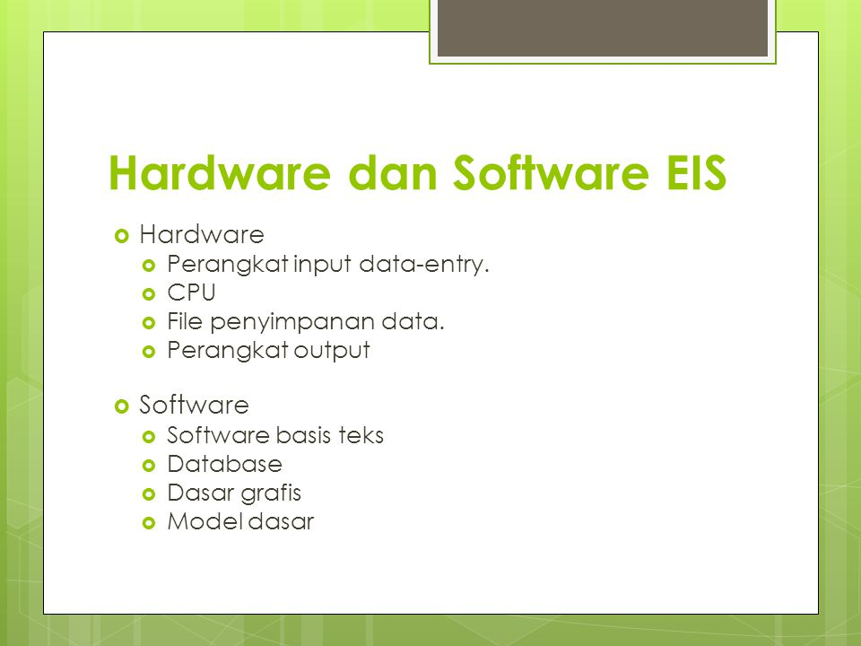 Hardware dan Software EIS  Hardware  Perangkat input data-entry.  CPU  File penyimpanan data.  Perangkat output  Software  Software basis teks