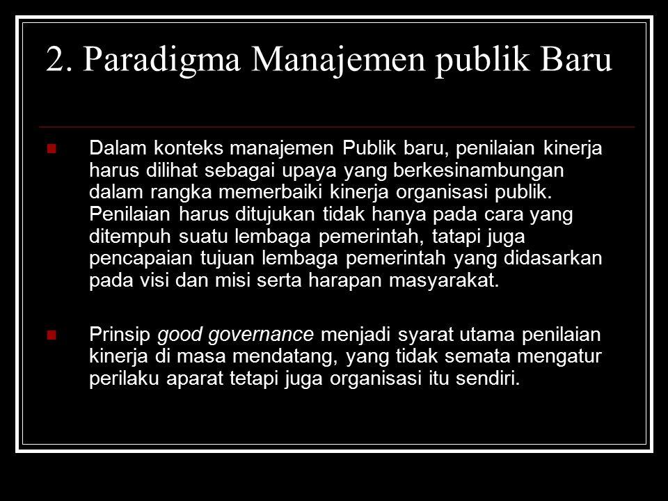 2. Paradigma Manajemen publik Baru Dalam konteks manajemen Publik baru, penilaian kinerja harus dilihat sebagai upaya yang berkesinambungan dalam rang