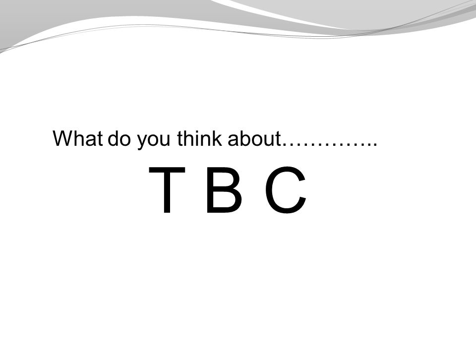 What do you think about………….. T B C