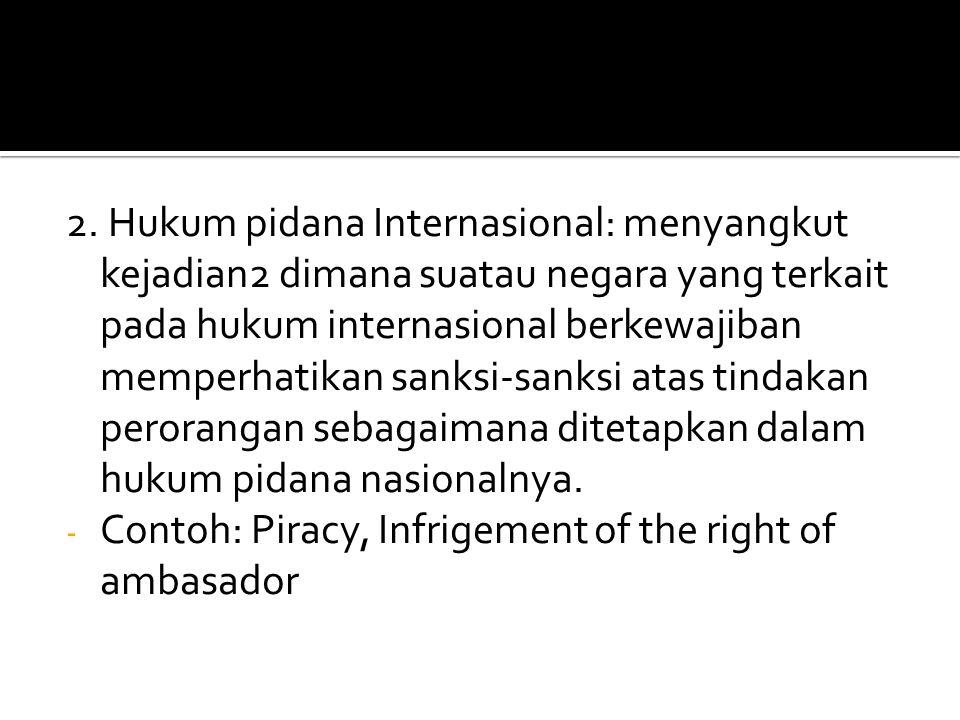 2. Hukum pidana Internasional: menyangkut kejadian2 dimana suatau negara yang terkait pada hukum internasional berkewajiban memperhatikan sanksi-sanks