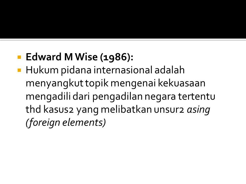  Edward M Wise (1986):  Hukum pidana internasional adalah menyangkut topik mengenai kekuasaan mengadili dari pengadilan negara tertentu thd kasus2 y