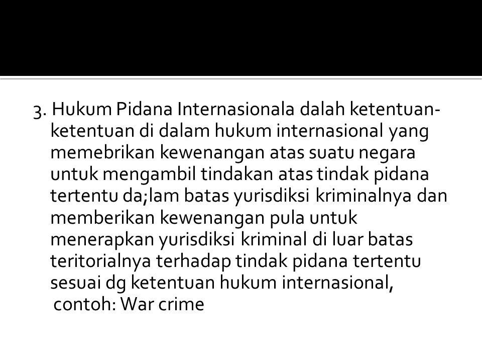 3. Hukum Pidana Internasionala dalah ketentuan- ketentuan di dalam hukum internasional yang memebrikan kewenangan atas suatu negara untuk mengambil ti