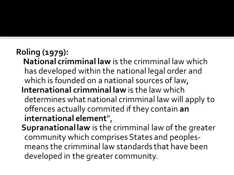 Roling (1979): National crimminal law is the crimminal law which has developed within the national legal order and which is founded on a national sour