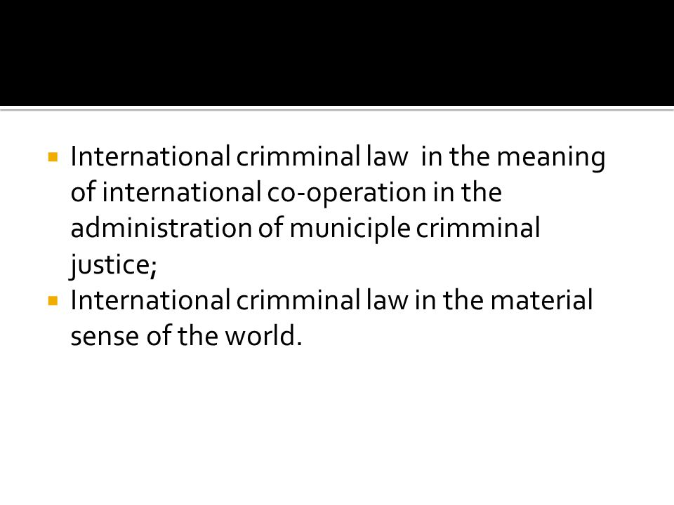  International crimminal law in the meaning of international co-operation in the administration of municiple crimminal justice;  International crimm