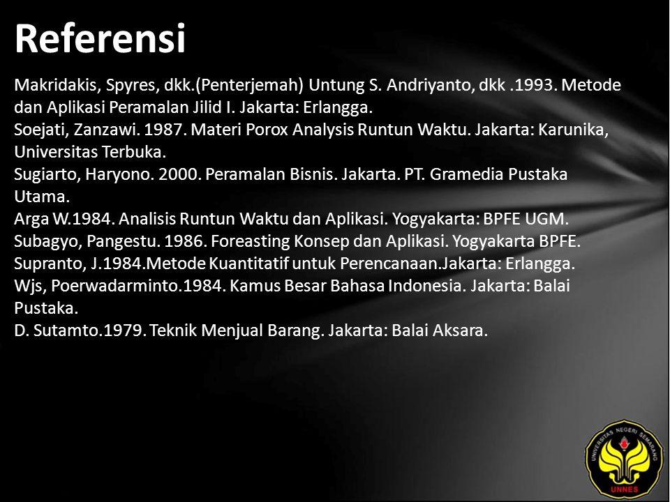 Referensi Makridakis, Spyres, dkk.(Penterjemah) Untung S. Andriyanto, dkk.1993. Metode dan Aplikasi Peramalan Jilid I. Jakarta: Erlangga. Soejati, Zan