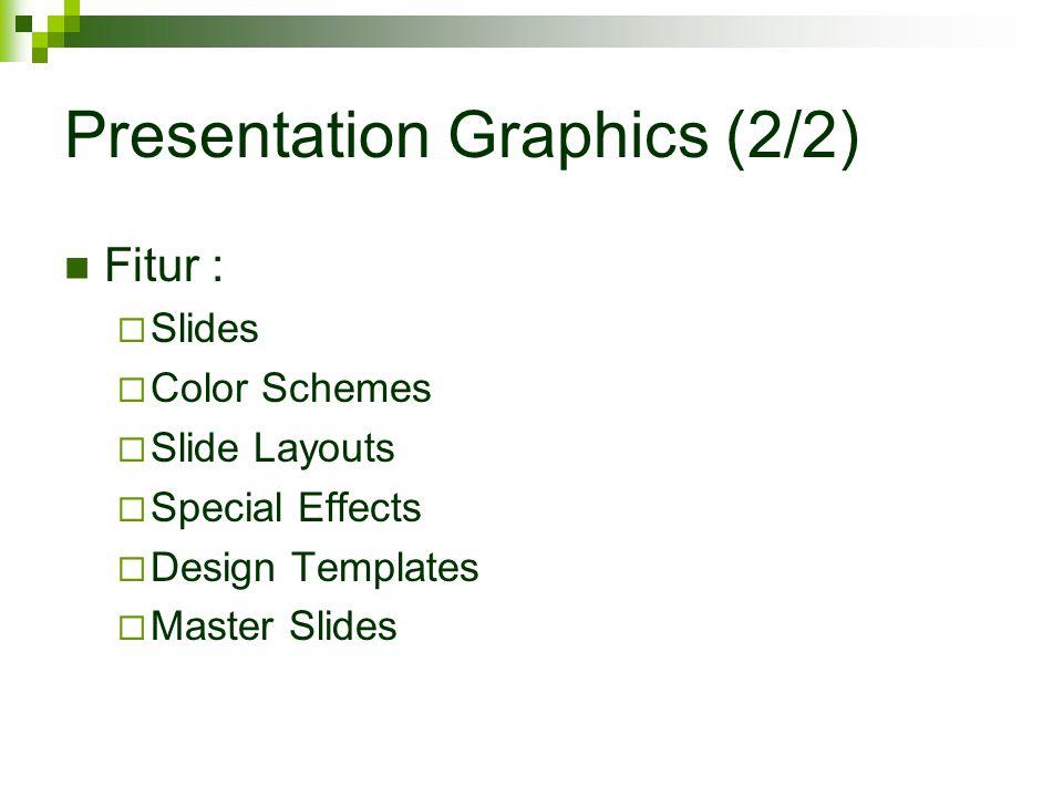 Presentation Graphics (2/2) Fitur :  Slides  Color Schemes  Slide Layouts  Special Effects  Design Templates  Master Slides