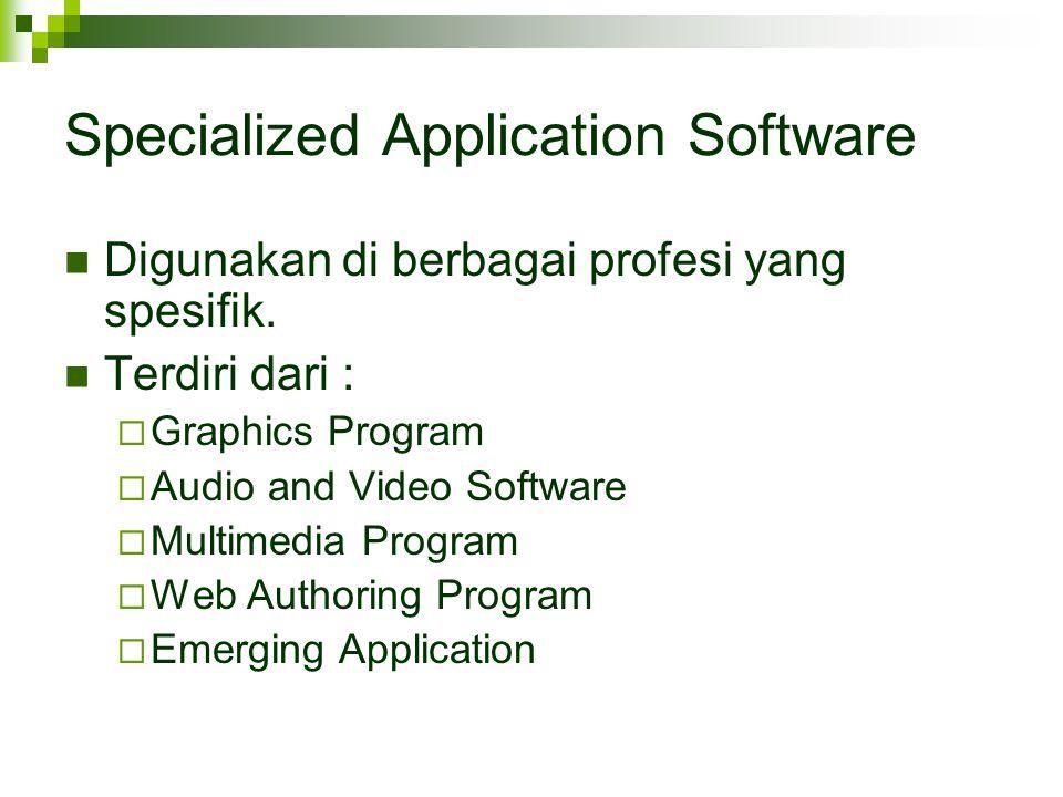 Specialized Application Software Digunakan di berbagai profesi yang spesifik. Terdiri dari :  Graphics Program  Audio and Video Software  Multimedi