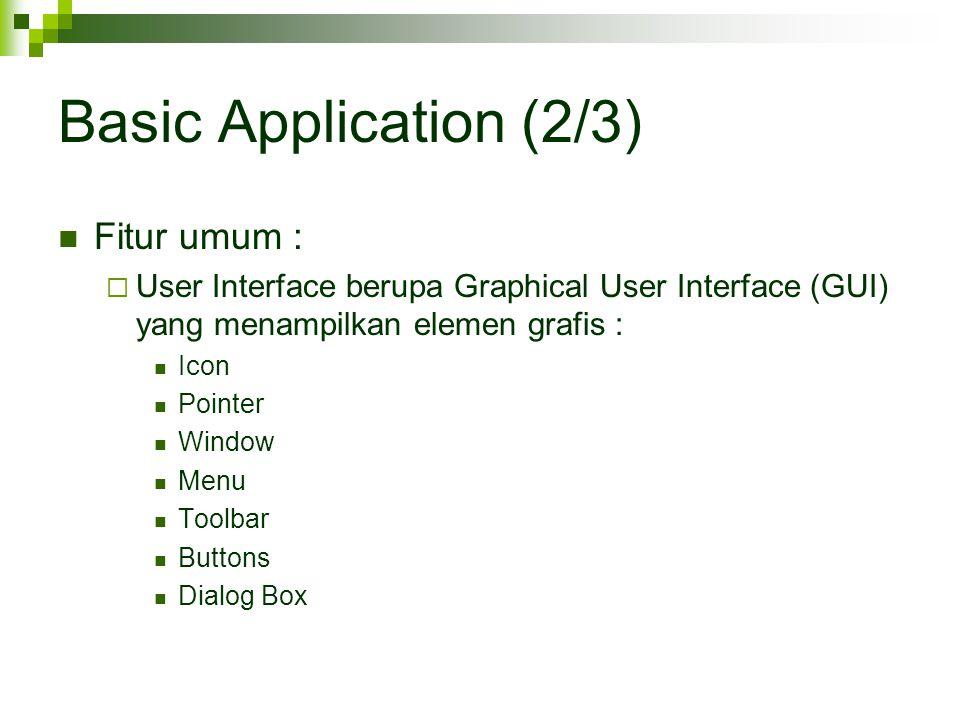 Basic Application (2/3) Fitur umum :  User Interface berupa Graphical User Interface (GUI) yang menampilkan elemen grafis : Icon Pointer Window Menu