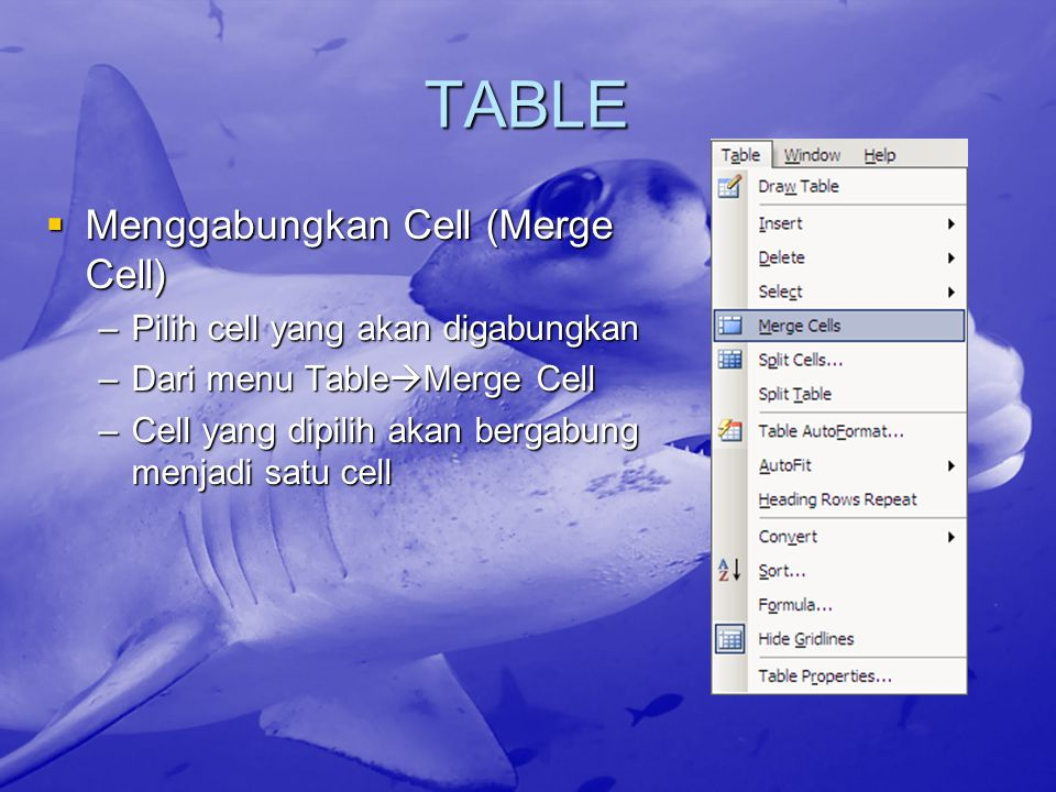 TABLE  Menggabungkan Cell (Merge Cell) –Pilih cell yang akan digabungkan –Dari menu Table  Merge Cell –Cell yang dipilih akan bergabung menjadi satu cell