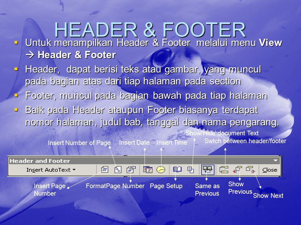 HEADER & FOOTER  Untuk menampilkan Header & Footer melalui menu View  Header & Footer  Header, dapat berisi teks atau gambar, yang muncul pada bagian atas dari tiap halaman pada section  Footer, muncul pada bagian bawah pada tiap halaman  Baik pada Header ataupun Footer biasanya terdapat nomor halaman, judul bab, tanggal dan nama pengarang.