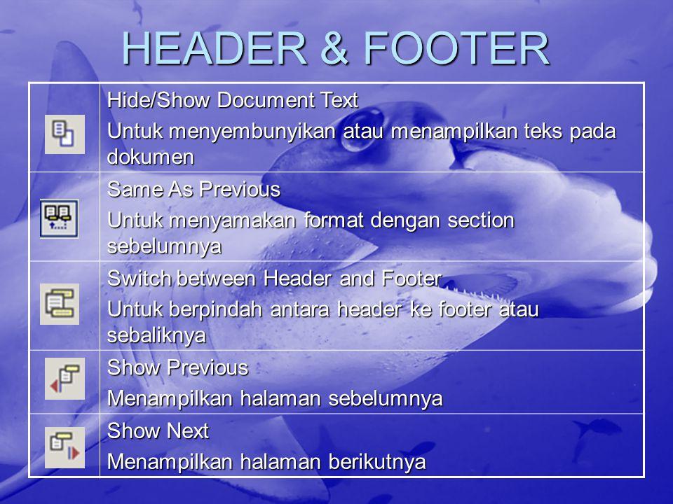 HEADER & FOOTER Hide/Show Document Text Untuk menyembunyikan atau menampilkan teks pada dokumen Same As Previous Untuk menyamakan format dengan section sebelumnya Switch between Header and Footer Untuk berpindah antara header ke footer atau sebaliknya Show Previous Menampilkan halaman sebelumnya Show Next Menampilkan halaman berikutnya