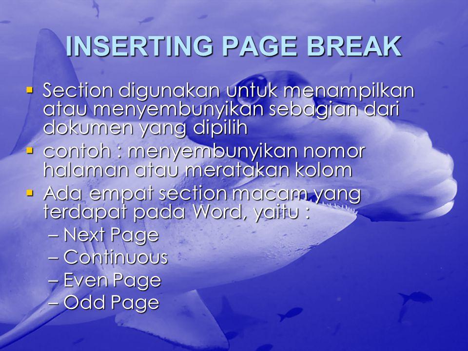INSERTING PAGE BREAK  Section digunakan untuk menampilkan atau menyembunyikan sebagian dari dokumen yang dipilih  contoh : menyembunyikan nomor halaman atau meratakan kolom  Ada empat section macam yang terdapat pada Word, yaitu : –Next Page –Continuous –Even Page –Odd Page