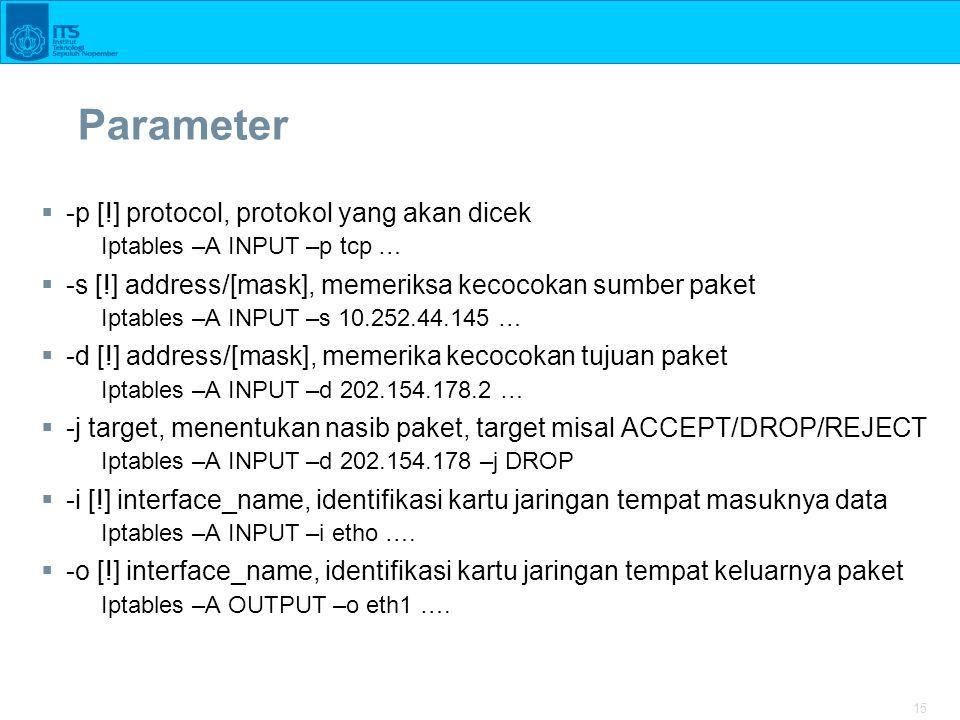 15 Parameter  -p [!] protocol, protokol yang akan dicek Iptables –A INPUT –p tcp …  -s [!] address/[mask], memeriksa kecocokan sumber paket Iptables