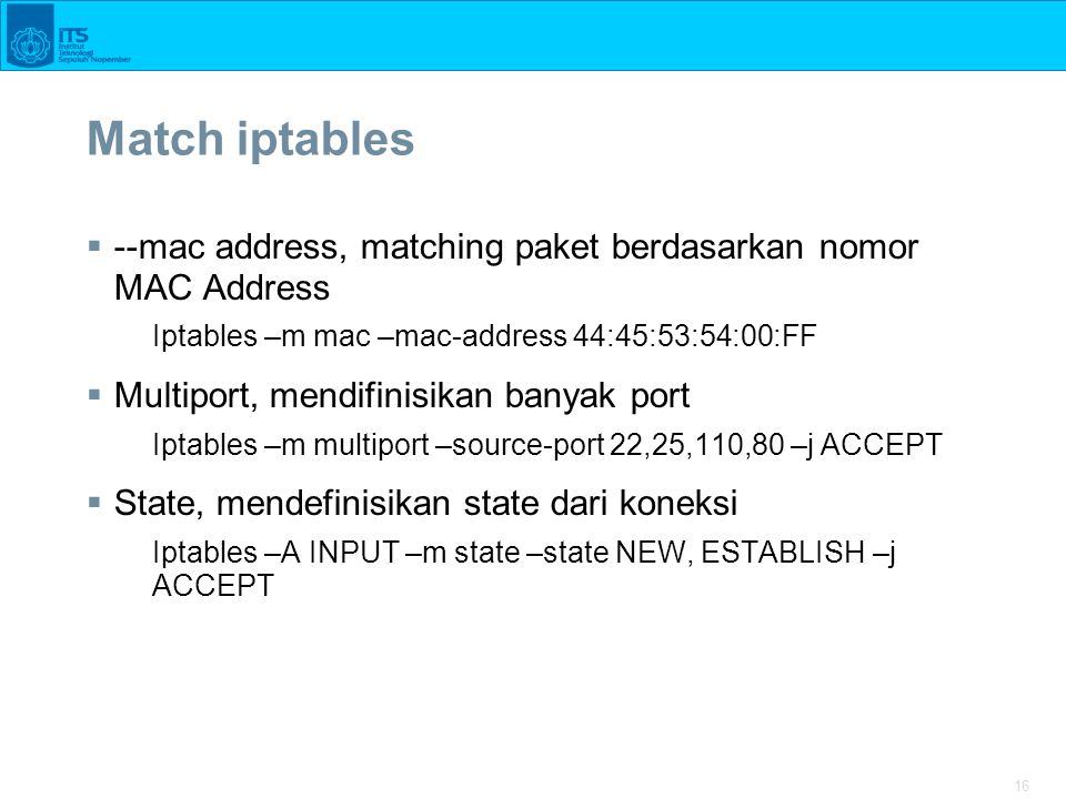 16 Match iptables  --mac address, matching paket berdasarkan nomor MAC Address Iptables –m mac –mac-address 44:45:53:54:00:FF  Multiport, mendifinis