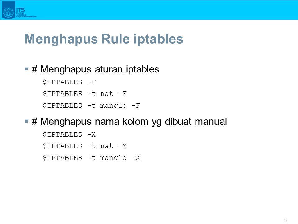 19 Menghapus Rule iptables  # Menghapus aturan iptables $IPTABLES -F $IPTABLES -t nat -F $IPTABLES -t mangle -F  # Menghapus nama kolom yg dibuat ma