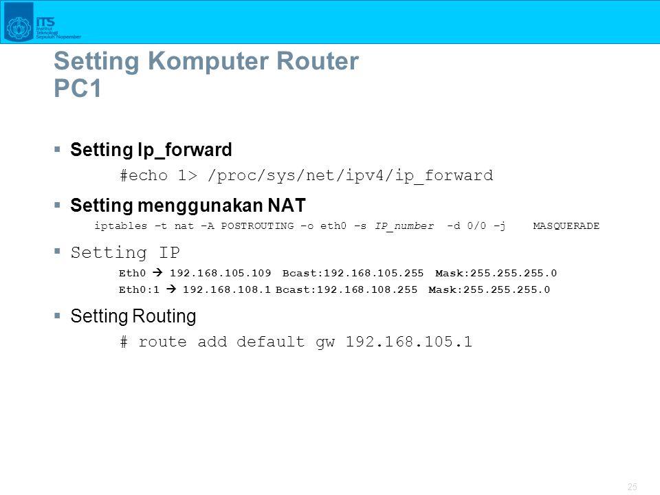 25 Setting Komputer Router PC1  Setting Ip_forward #echo 1> /proc/sys/net/ipv4/ip_forward  Setting menggunakan NAT iptables –t nat –A POSTROUTING –o