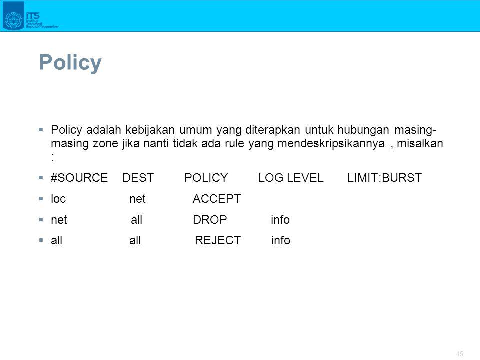 45 Policy  Policy adalah kebijakan umum yang diterapkan untuk hubungan masing- masing zone jika nanti tidak ada rule yang mendeskripsikannya, misalka