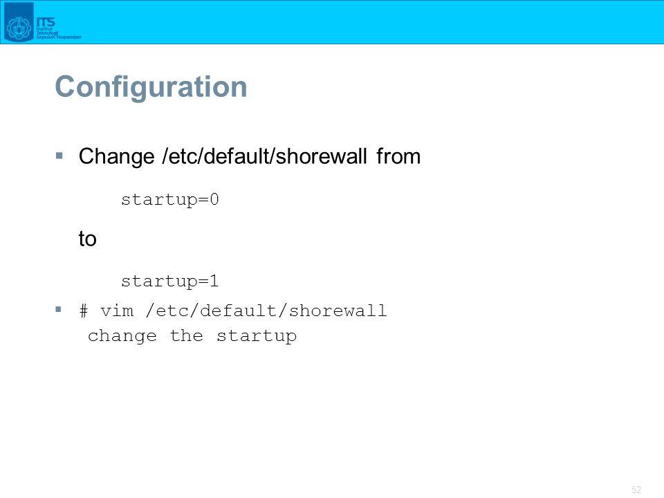 52 Configuration  Change /etc/default/shorewall from startup=0 to startup=1  # vim /etc/default/shorewall change the startup