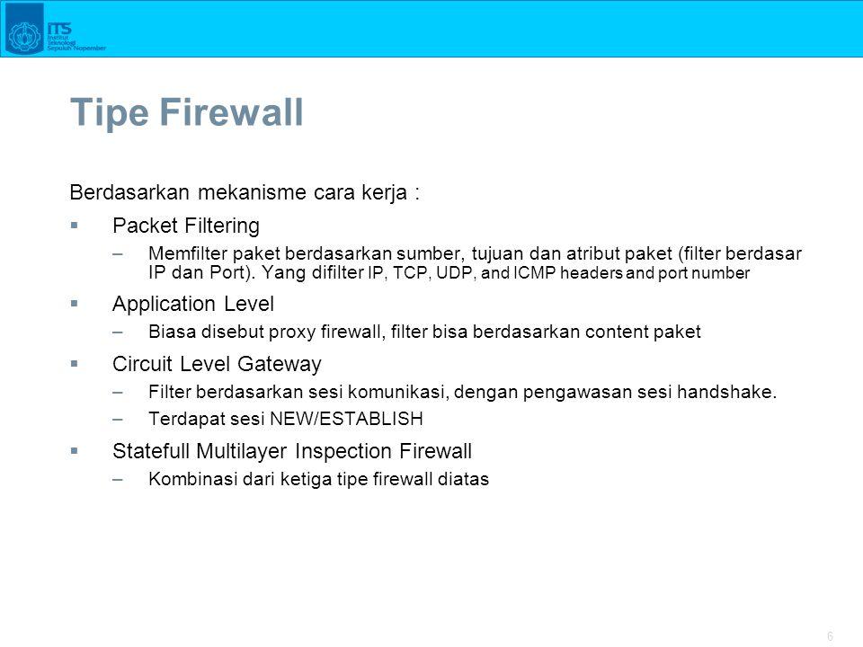6 Tipe Firewall Berdasarkan mekanisme cara kerja :  Packet Filtering –Memfilter paket berdasarkan sumber, tujuan dan atribut paket (filter berdasar I