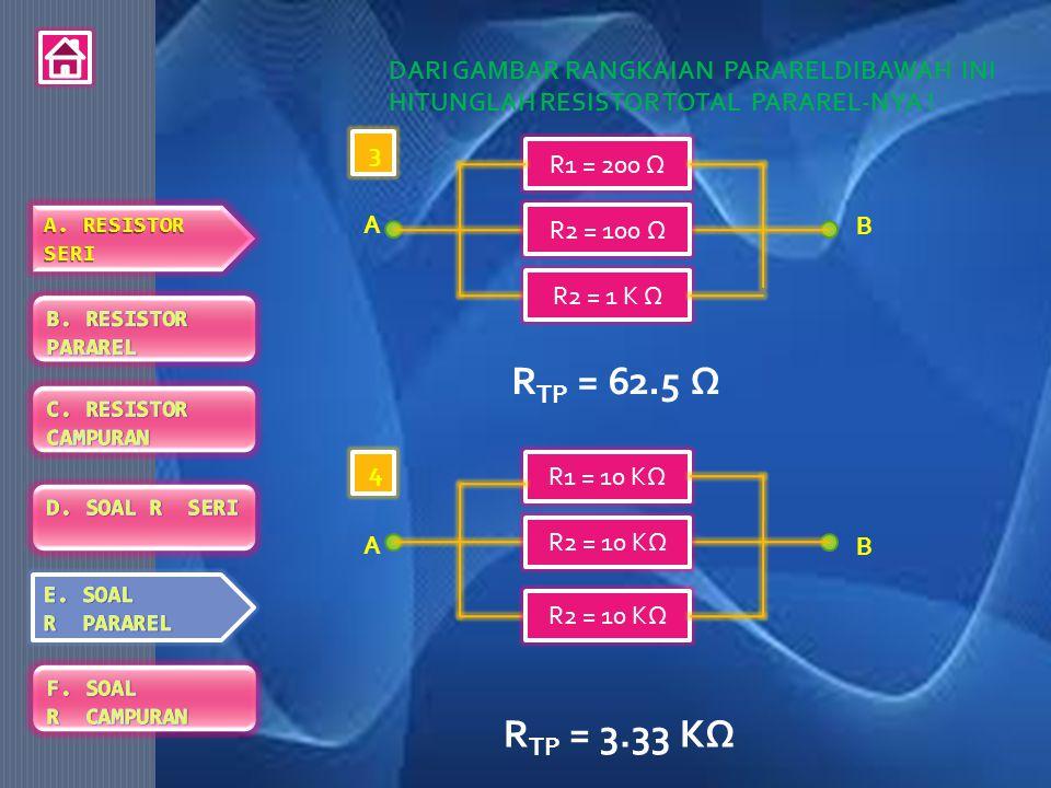 DARI GAMBAR RANGKAIAN PARARELDIBAWAH INI HITUNGLAH RESISTOR TOTAL PARAREL-NYA ! R TP = 62.5 Ω R1 = 200 Ω R2 = 1 K Ω R2 = 100 Ω B A 3 R1 = 10 KΩ R2 = 1