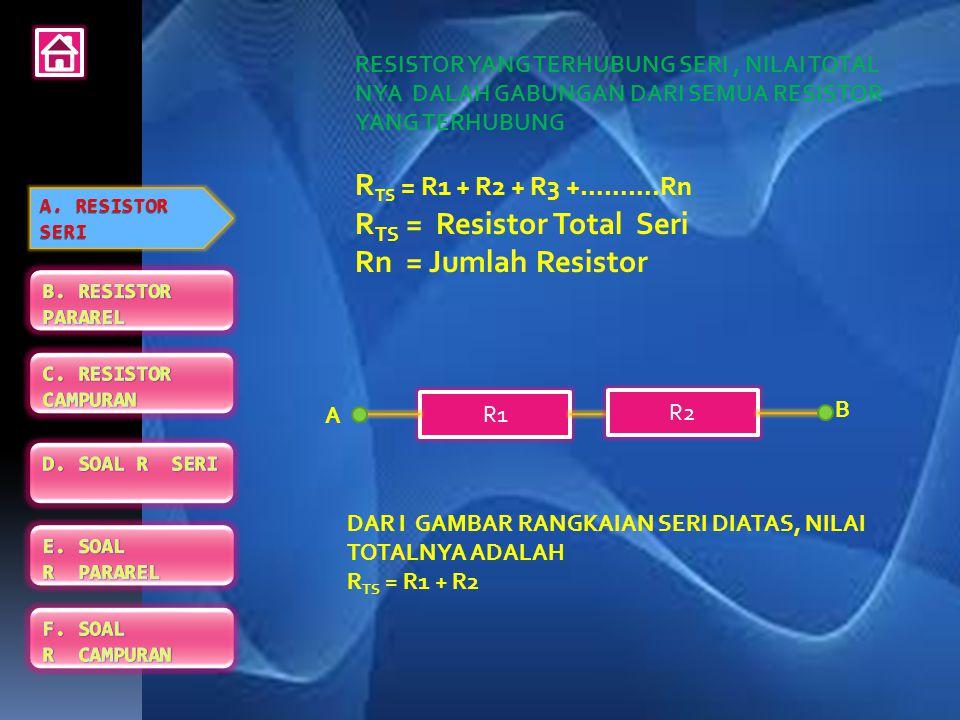 RESISTOR YANG TERHUBUNG SERI, NILAI TOTAL NYA DALAH GABUNGAN DARI SEMUA RESISTOR YANG TERHUBUNG R TS = R1 + R2 + R3 +……….Rn R TS = Resistor Total Seri Rn = Jumlah Resistor R1 R3R2 B A DAR I GAMBAR RANGKAIAN SERI DIATAS, NILAI TOTALNYA ADALAH R TS = R1 + R2 + R3 A.