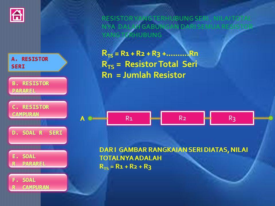 RESISTOR YANG TERHUBUNG SERI, NILAI TOTAL NYA DALAH GABUNGAN DARI SEMUA RESISTOR YANG TERHUBUNG R TS = R1 + R2 + R3 +……….Rn R TS = Resistor Total Seri