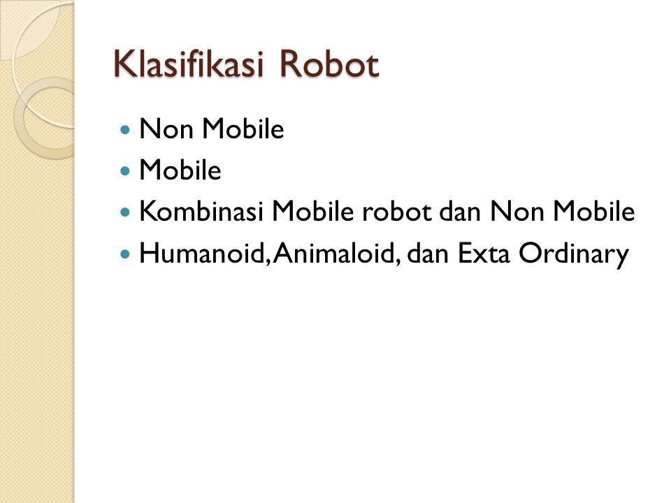 Klasifikasi Robot Non Mobile Mobile Kombinasi Mobile robot dan Non Mobile Humanoid, Animaloid, dan Exta Ordinary