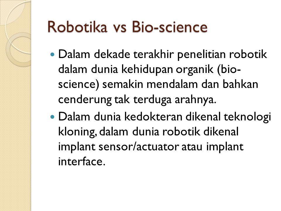 Robotika vs Bio-science Dalam dekade terakhir penelitian robotik dalam dunia kehidupan organik (bio- science) semakin mendalam dan bahkan cenderung ta