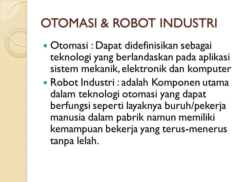 OTOMASI & ROBOT INDUSTRI Otomasi : Dapat didefinisikan sebagai teknologi yang berlandaskan pada aplikasi sistem mekanik, elektronik dan komputer Robot