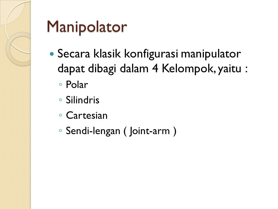 Manipolator Secara klasik konfigurasi manipulator dapat dibagi dalam 4 Kelompok, yaitu : ◦ Polar ◦ Silindris ◦ Cartesian ◦ Sendi-lengan ( Joint-arm )