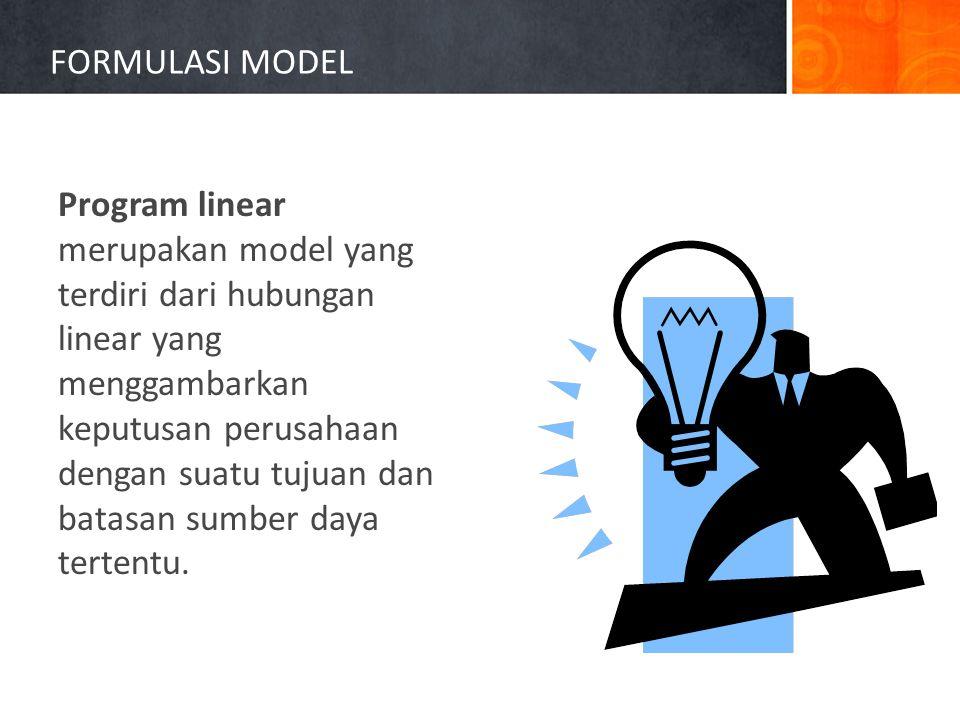 FORMULASI MODEL Program linear merupakan model yang terdiri dari hubungan linear yang menggambarkan keputusan perusahaan dengan suatu tujuan dan batasan sumber daya tertentu.