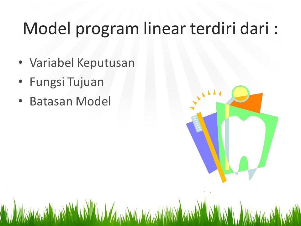 Model program linear terdiri dari : Variabel Keputusan Fungsi Tujuan Batasan Model