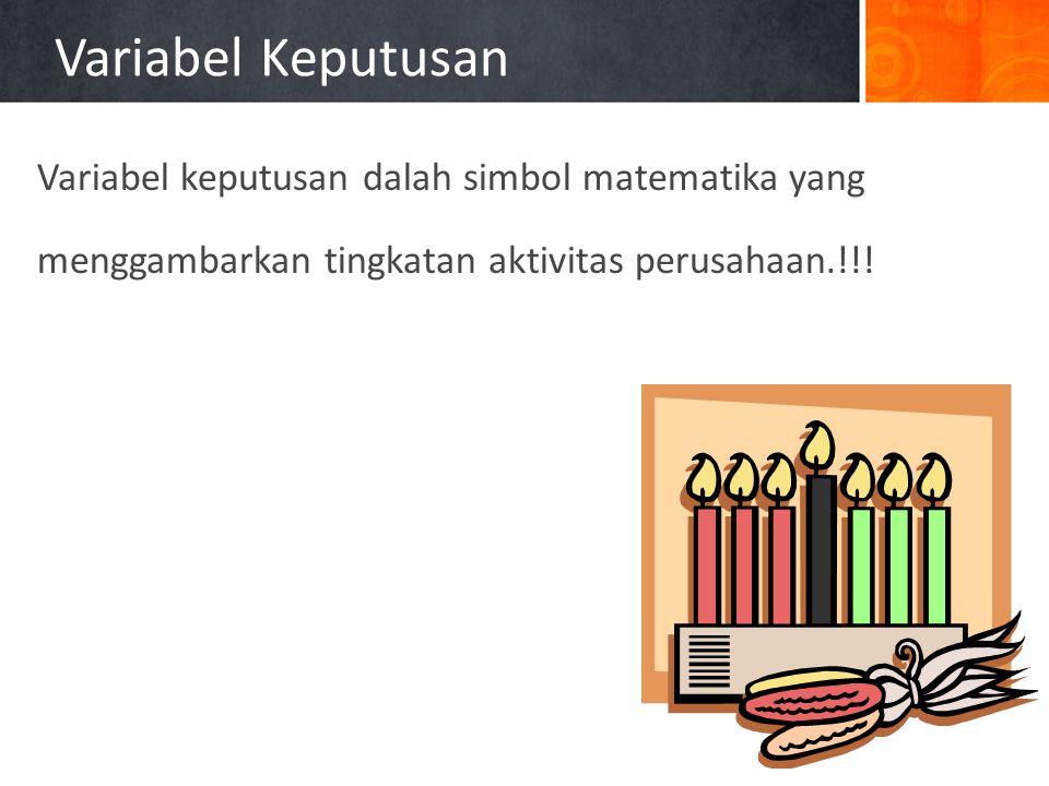 Variabel Keputusan Variabel keputusan dalah simbol matematika yang menggambarkan tingkatan aktivitas perusahaan.!!!