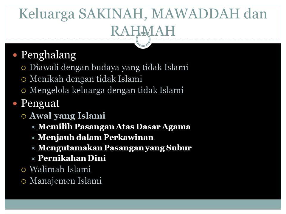 Keluarga SAKINAH, MAWADDAH dan RAHMAH Penghalang  Diawali dengan budaya yang tidak Islami  Menikah dengan tidak Islami  Mengelola keluarga dengan tidak Islami Penguat  Awal yang Islami  Memilih Pasangan Atas Dasar Agama  Menjauh dalam Perkawinan  Mengutamakan Pasangan yang Subur  Pernikahan Dini  Walimah Islami  Manajemen Islami