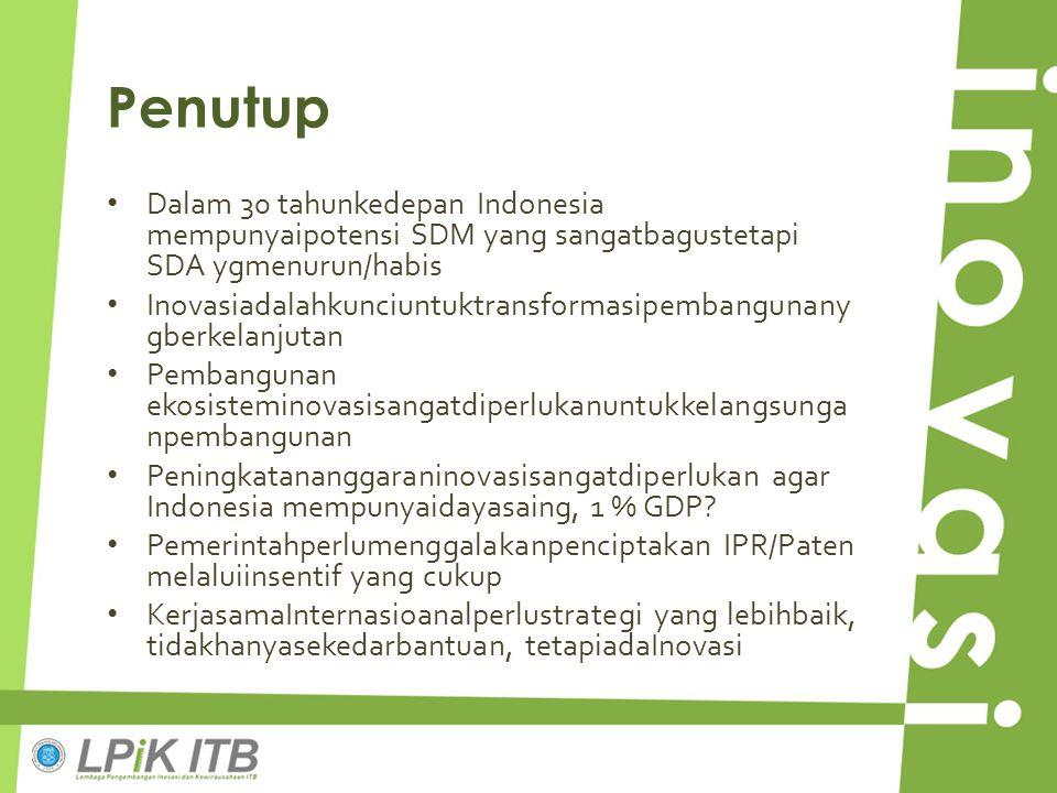 Penutup Dalam 30 tahunkedepan Indonesia mempunyaipotensi SDM yang sangatbagustetapi SDA ygmenurun/habis Inovasiadalahkunciuntuktransformasipembangunan