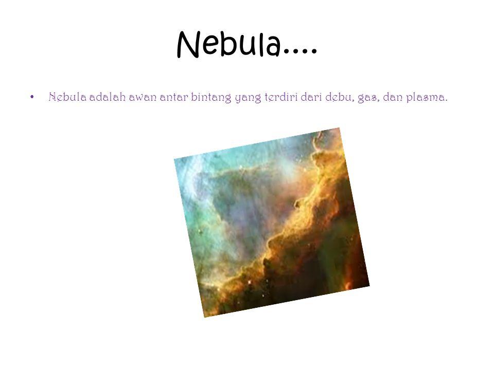 Nebula.... Nebula adalah awan antar bintang yang terdiri dari debu, gas, dan plasma.
