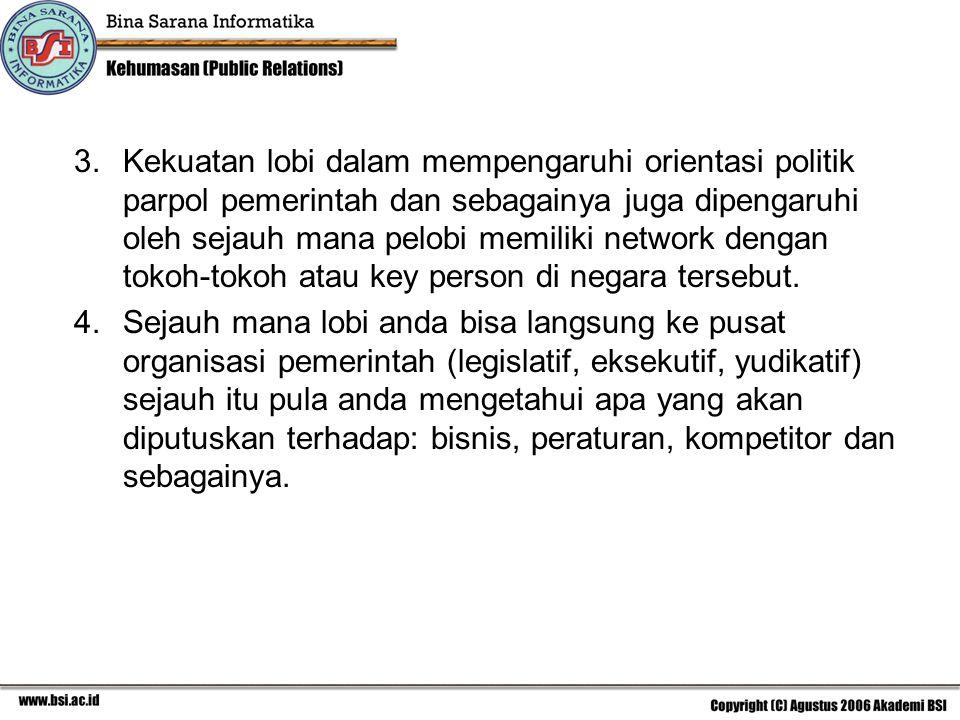 3.Kekuatan lobi dalam mempengaruhi orientasi politik parpol pemerintah dan sebagainya juga dipengaruhi oleh sejauh mana pelobi memiliki network dengan tokoh-tokoh atau key person di negara tersebut.