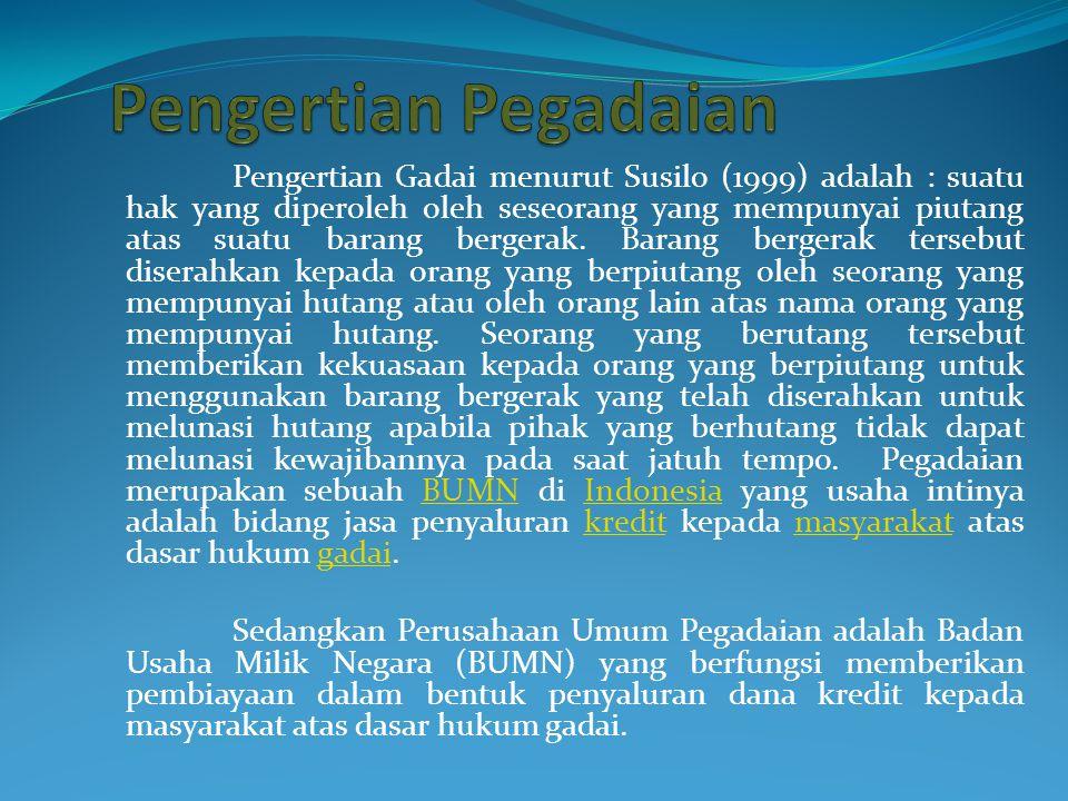 Pengertian Gadai menurut Susilo (1999) adalah : suatu hak yang diperoleh oleh seseorang yang mempunyai piutang atas suatu barang bergerak.