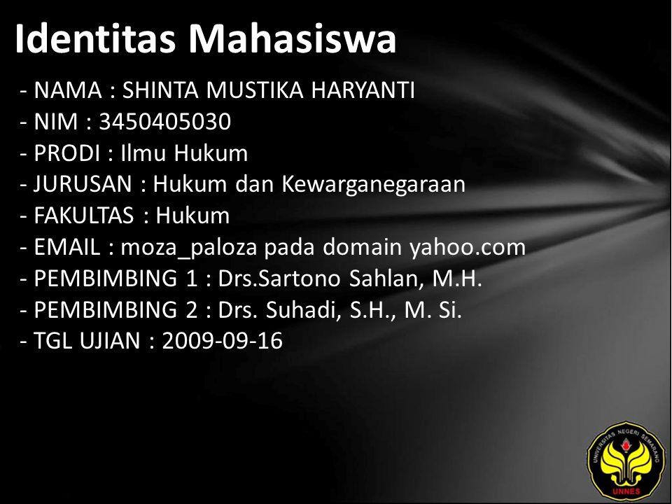 Identitas Mahasiswa - NAMA : SHINTA MUSTIKA HARYANTI - NIM : 3450405030 - PRODI : Ilmu Hukum - JURUSAN : Hukum dan Kewarganegaraan - FAKULTAS : Hukum - EMAIL : moza_paloza pada domain yahoo.com - PEMBIMBING 1 : Drs.Sartono Sahlan, M.H.