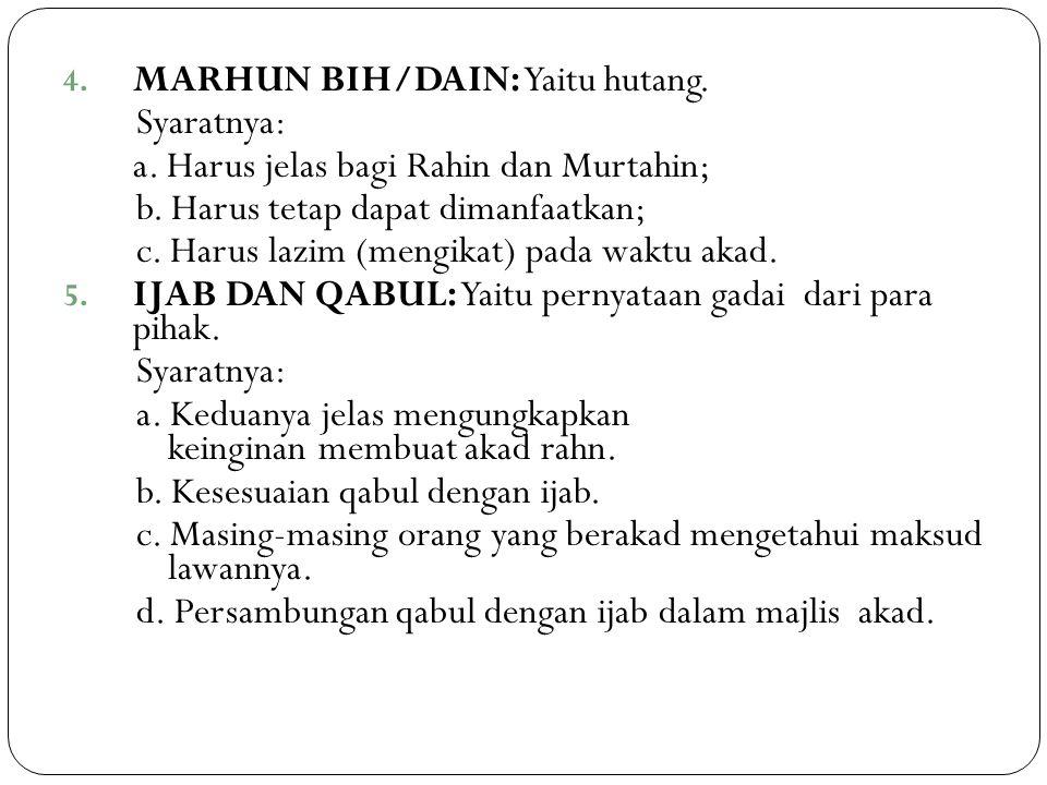 4. MARHUN BIH/DAIN: Yaitu hutang. Syaratnya: a. Harus jelas bagi Rahin dan Murtahin; b. Harus tetap dapat dimanfaatkan; c. Harus lazim (mengikat) pada