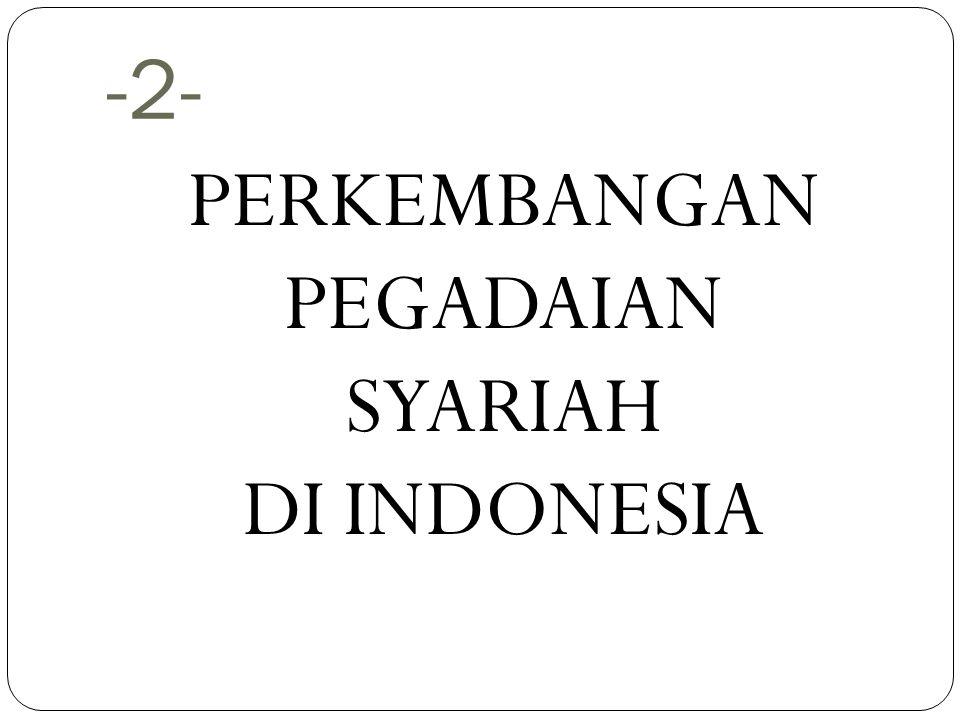 -2- PERKEMBANGAN PEGADAIAN SYARIAH DI INDONESIA
