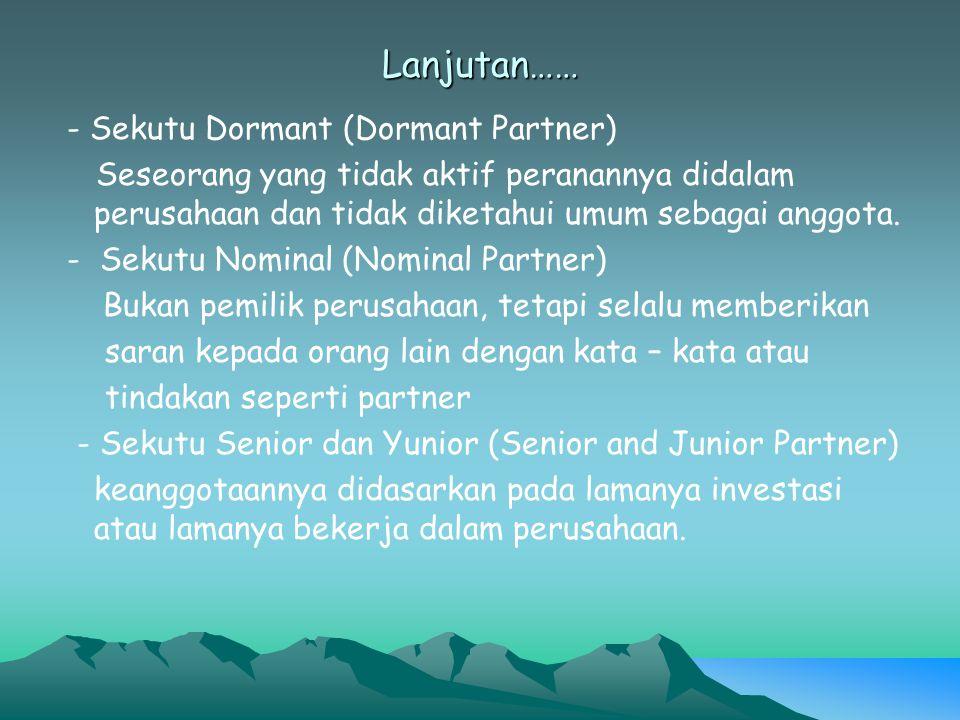 Lanjutan…… - Sekutu Dormant (Dormant Partner) Seseorang yang tidak aktif peranannya didalam perusahaan dan tidak diketahui umum sebagai anggota. - Sek
